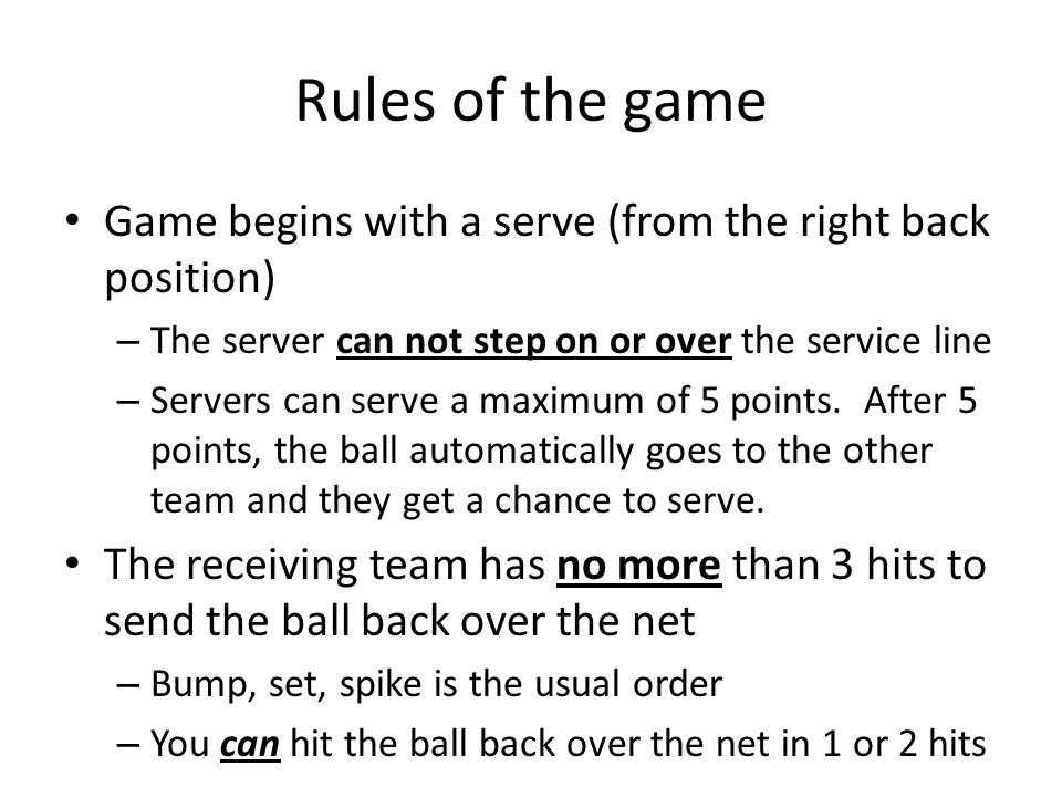 Rules of the game Game begins with a serve (from the right back position) – The server can not step on or over the service line – Servers can serve a