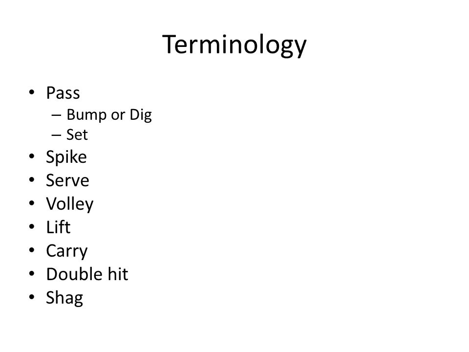Terminology Pass – Bump or Dig – Set Spike Serve Volley Lift Carry Double hit Shag