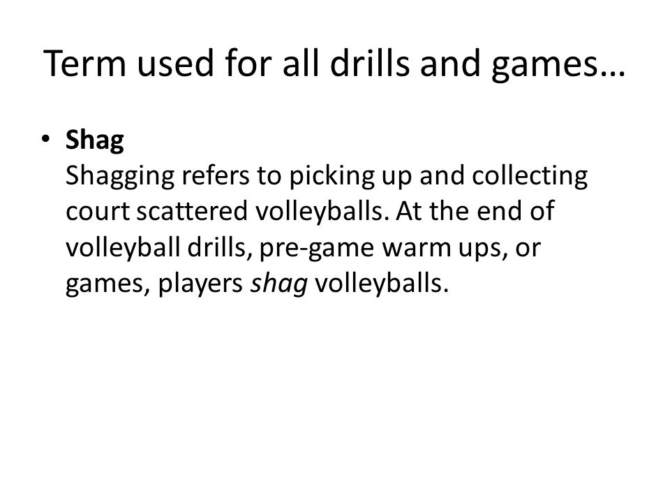 Term used for all drills and games… Shag Shagging refers to picking up and collecting court scattered volleyballs. At the end of volleyball drills, pr