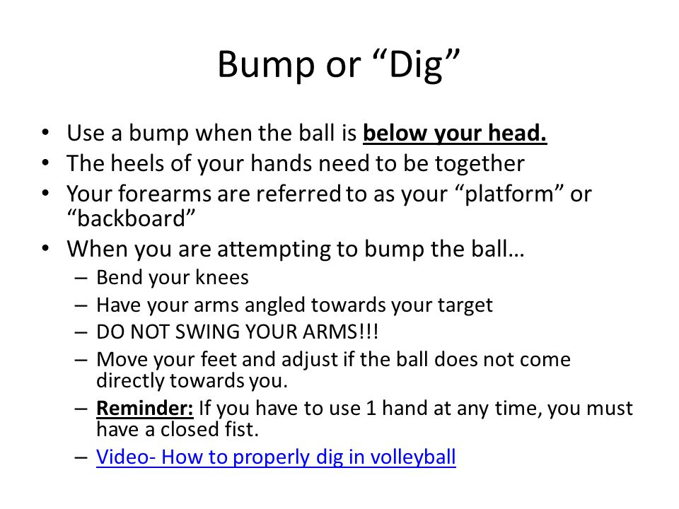 """Bump or """"Dig"""" Use a bump when the ball is below your head. The heels of your hands need to be together Your forearms are referred to as your """"platform"""