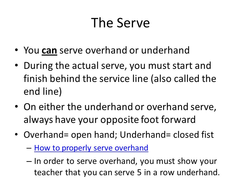 The Serve You can serve overhand or underhand During the actual serve, you must start and finish behind the service line (also called the end line) On