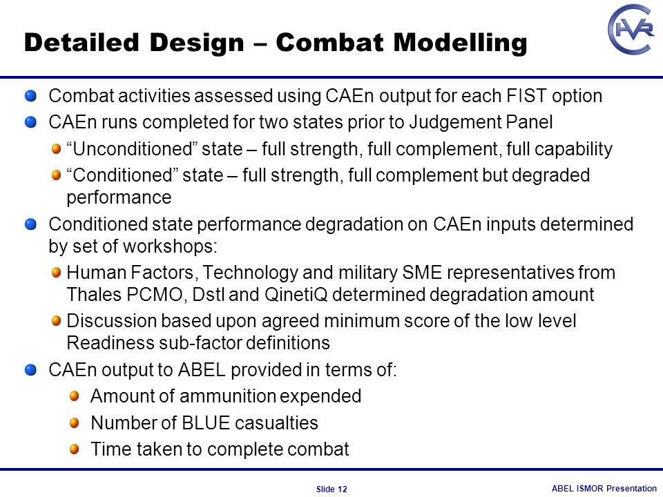 ABEL ISMOR Presentation Slide 12 Detailed Design – Combat Modelling Combat activities assessed using CAEn output for each FIST option CAEn runs comple