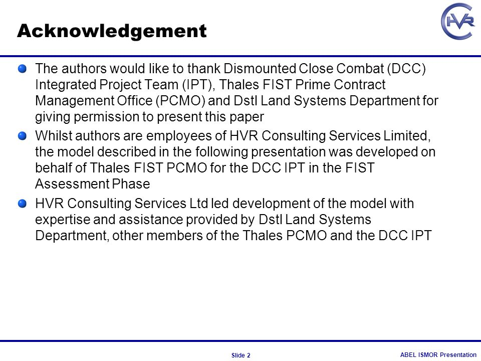 ABEL ISMOR Presentation Slide 2 Acknowledgement The authors would like to thank Dismounted Close Combat (DCC) Integrated Project Team (IPT), Thales FI