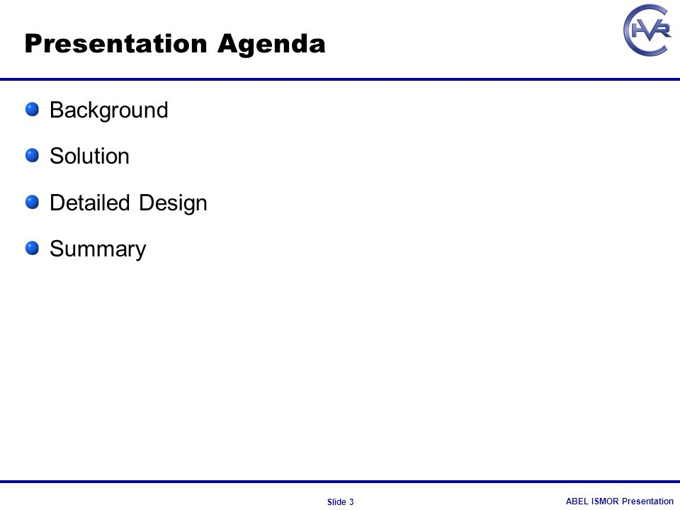 ABEL ISMOR Presentation Slide 3 Presentation Agenda Background Solution Detailed Design Summary