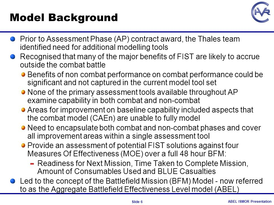 ABEL ISMOR Presentation Slide 6 Model Background Prior to Assessment Phase (AP) contract award, the Thales team identified need for additional modelli