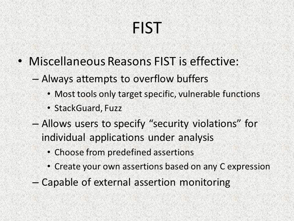 Miscellaneous Reasons FIST is effective: – Always attempts to overflow buffers Most tools only target specific, vulnerable functions StackGuard, Fuzz – Allows users to specify security violations for individual applications under analysis Choose from predefined assertions Create your own assertions based on any C expression – Capable of external assertion monitoring