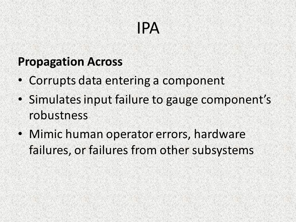 IPA Propagation Across Corrupts data entering a component Simulates input failure to gauge component's robustness Mimic human operator errors, hardware failures, or failures from other subsystems