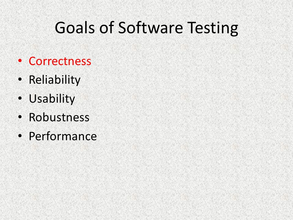 Goals of Software Testing Correctness Reliability Usability Robustness Performance