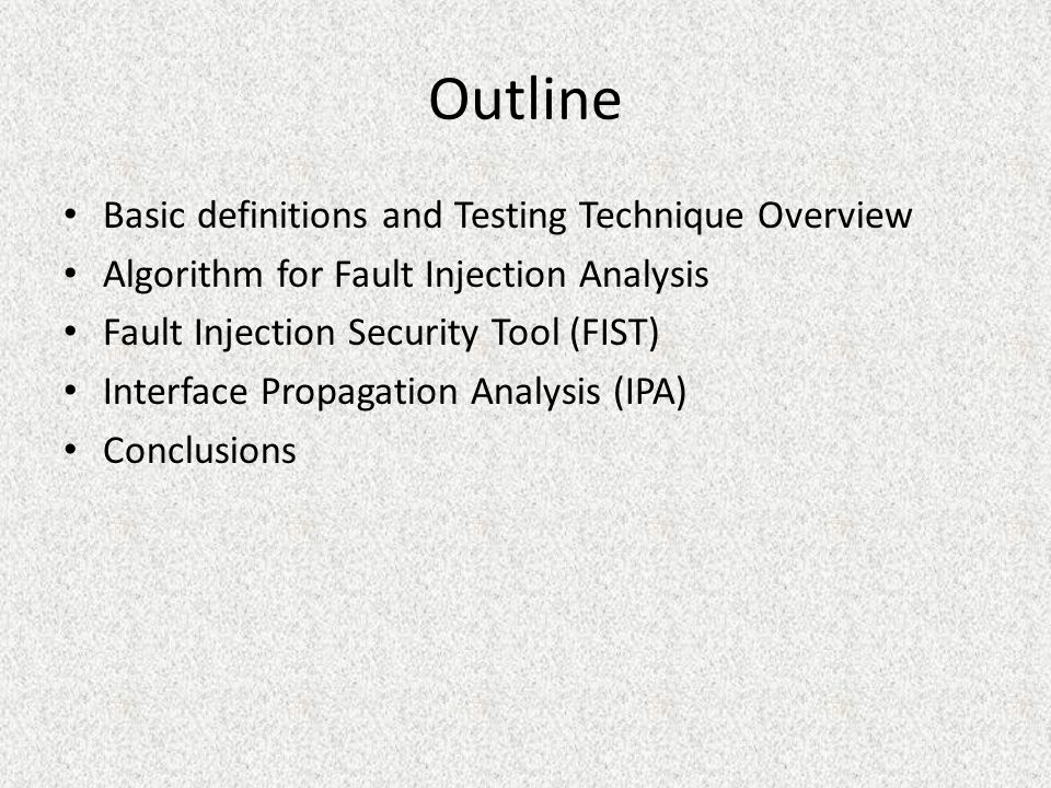 Outline Basic definitions and Testing Technique Overview Algorithm for Fault Injection Analysis Fault Injection Security Tool (FIST) Interface Propagation Analysis (IPA) Conclusions