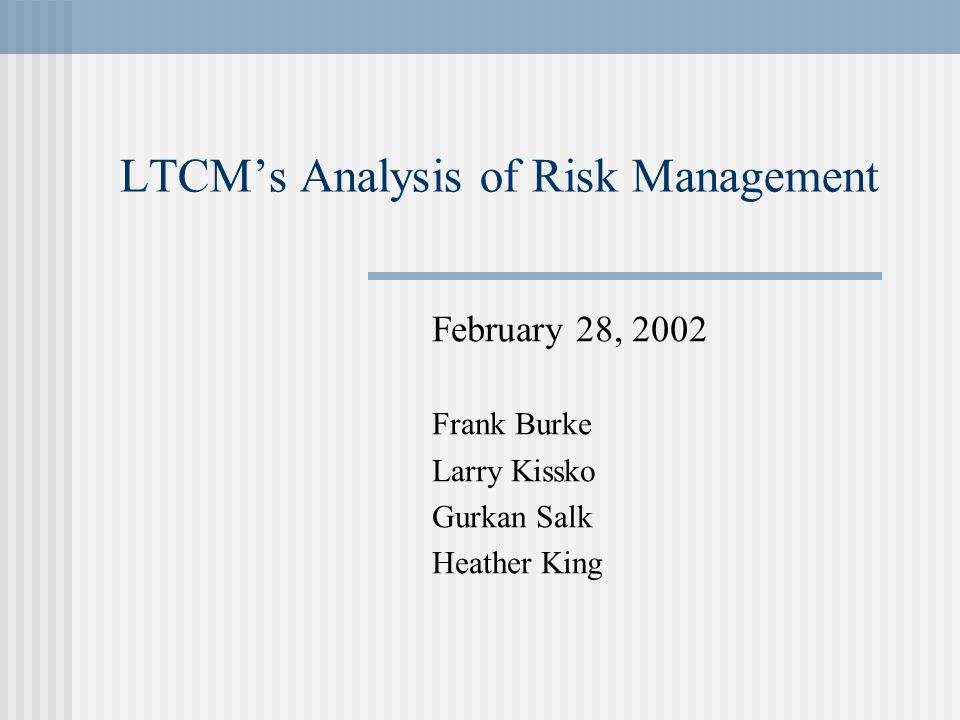 LTCM's Analysis of Risk Management February 28, 2002 Frank Burke Larry Kissko Gurkan Salk Heather King