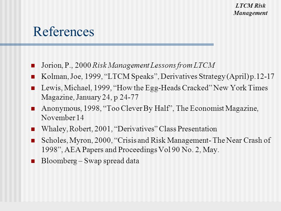 "LTCM Risk Management References Jorion, P., 2000 Risk Management Lessons from LTCM Kolman, Joe, 1999, ""LTCM Speaks"", Derivatives Strategy (April) p.12"