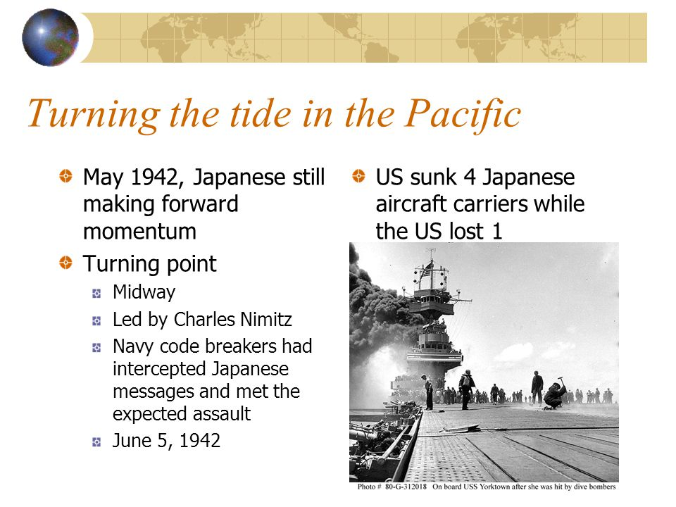 Turning the tide in the Pacific May 1942, Japanese still making forward momentum Turning point Midway Led by Charles Nimitz Navy code breakers had intercepted Japanese messages and met the expected assault June 5, 1942 US sunk 4 Japanese aircraft carriers while the US lost 1
