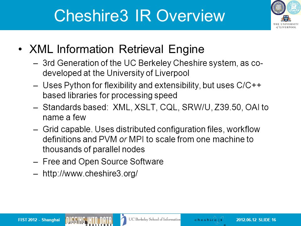 2012.06.12 SLIDE 16FIST 2012 - Shanghai Cheshire3 IR Overview XML Information Retrieval Engine –3rd Generation of the UC Berkeley Cheshire system, as
