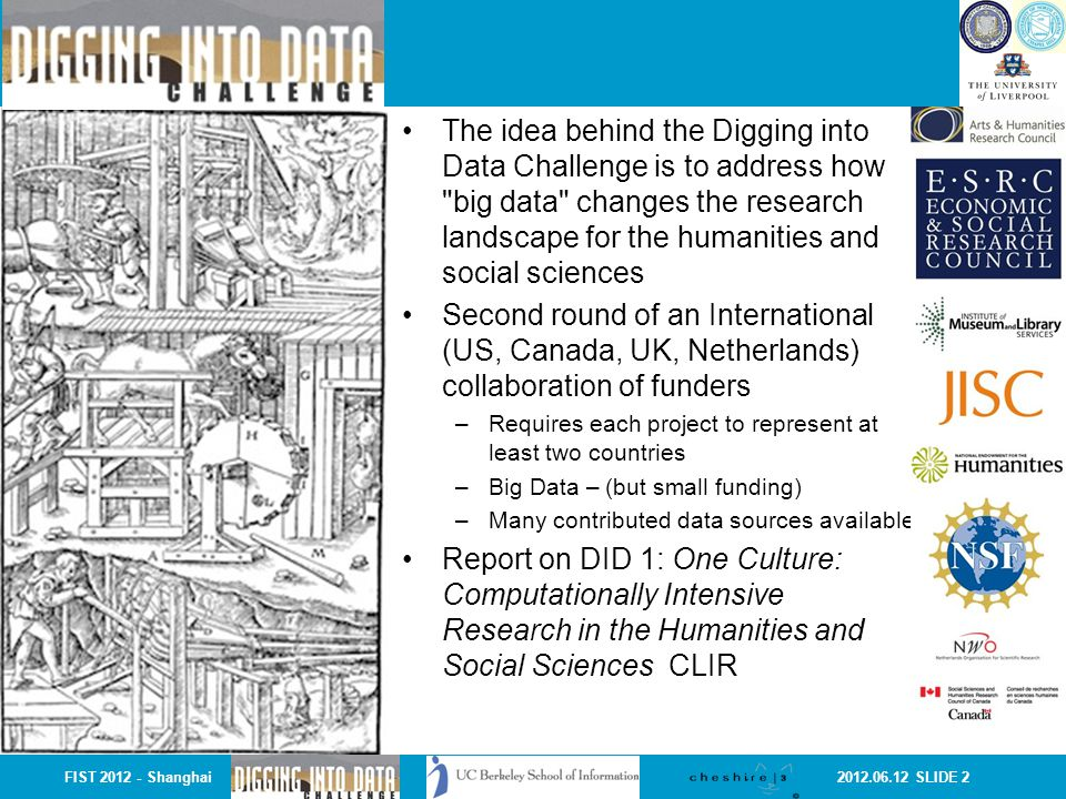 2012.06.12 SLIDE 2 The idea behind the Digging into Data Challenge is to address how big data changes the research landscape for the humanities and social sciences Second round of an International (US, Canada, UK, Netherlands) collaboration of funders –Requires each project to represent at least two countries –Big Data – (but small funding) –Many contributed data sources available Report on DID 1: One Culture: Computationally Intensive Research in the Humanities and Social Sciences CLIR FIST 2012 - Shanghai
