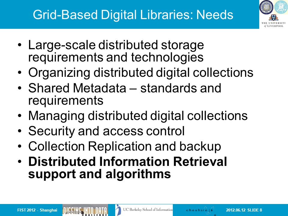 2012.06.12 SLIDE 8FIST 2012 - Shanghai Grid-Based Digital Libraries: Needs Large-scale distributed storage requirements and technologies Organizing distributed digital collections Shared Metadata – standards and requirements Managing distributed digital collections Security and access control Collection Replication and backup Distributed Information Retrieval support and algorithms