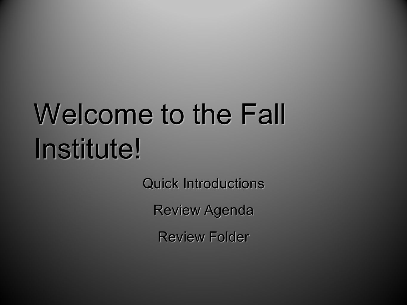 Welcome to the Fall Institute! Quick Introductions Review Agenda Review Folder