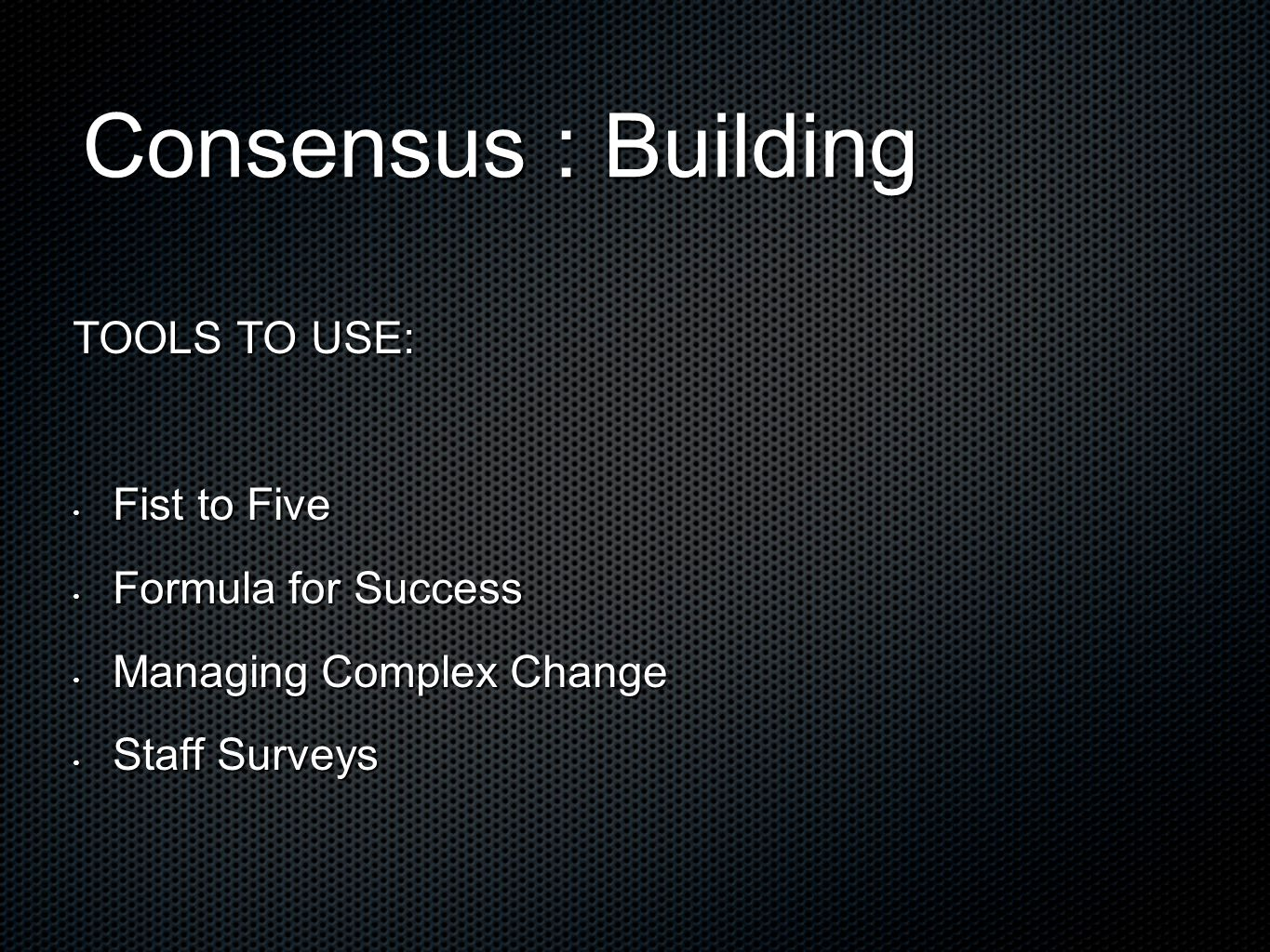 Consensus : Building TOOLS TO USE: Fist to Five Fist to Five Formula for Success Formula for Success Managing Complex Change Managing Complex Change Staff Surveys Staff Surveys