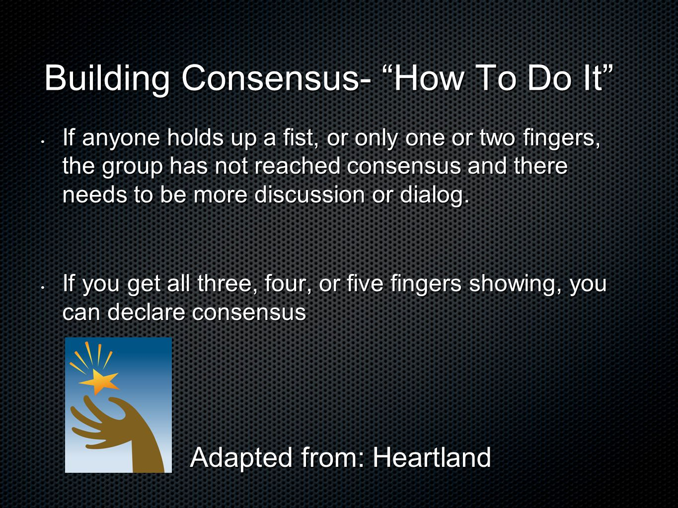 Building Consensus- How To Do It If anyone holds up a fist, or only one or two fingers, the group has not reached consensus and there needs to be more discussion or dialog.