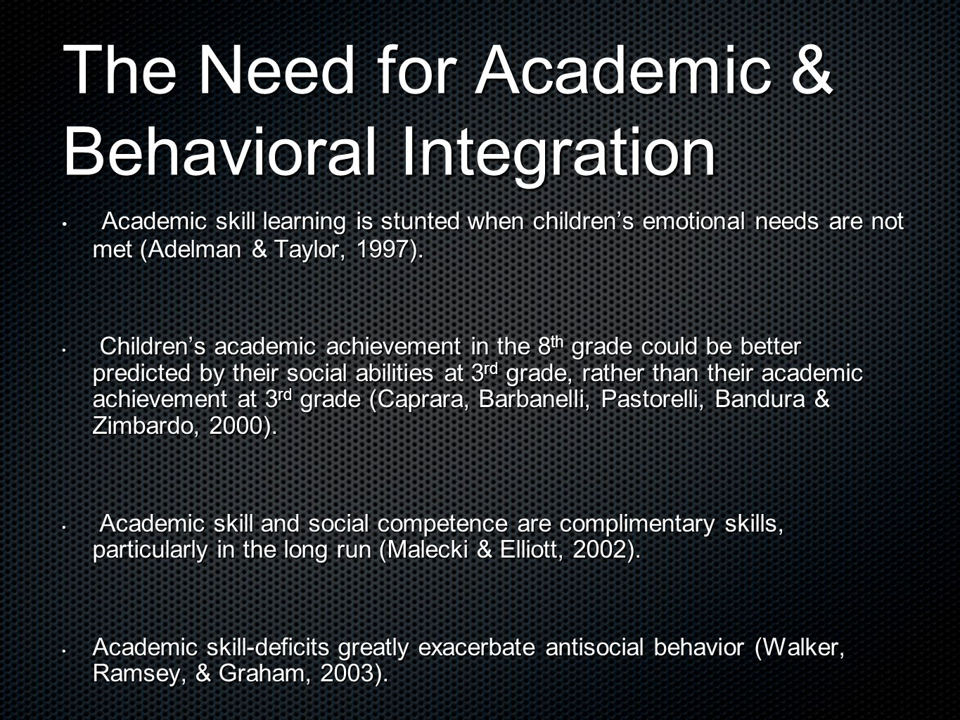 The Need for Academic & Behavioral Integration Academic skill learning is stunted when children's emotional needs are not met (Adelman & Taylor, 1997).