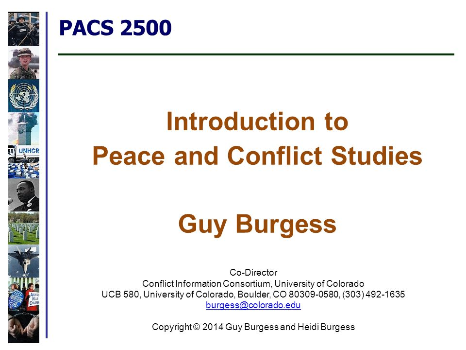 PACS 2500 Introduction to Peace and Conflict Studies Guy Burgess Co-Director Conflict Information Consortium, University of Colorado UCB 580, University of Colorado, Boulder, CO 80309-0580, (303) 492-1635 burgess@colorado.edu burgess@colorado.edu Copyright © 2014 Guy Burgess and Heidi Burgess