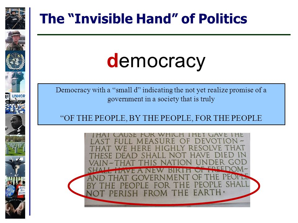 The Invisible Hand of Politics Democracy with a small d indicating the not yet realize promise of a government in a society that is truly OF THE PEOPLE, BY THE PEOPLE, FOR THE PEOPLE democracy