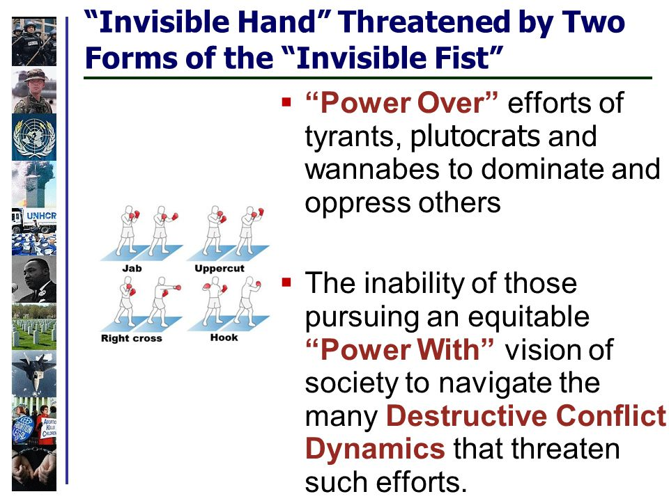 Invisible Hand Threatened by Two Forms of the Invisible Fist  Power Over efforts of tyrants, plutocrats and wannabes to dominate and oppress others  The inability of those pursuing an equitable Power With vision of society to navigate the many Destructive Conflict Dynamics that threaten such efforts.