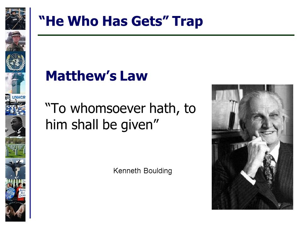 Matthew's Law To whomsoever hath, to him shall be given Kenneth Boulding He Who Has Gets Trap