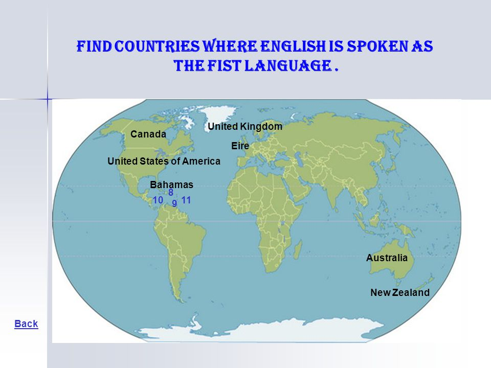Bahamas Back United States of America Canada Australia New Zealand United Kingdom Eire Find countries where English is spoken as the fist language. 8