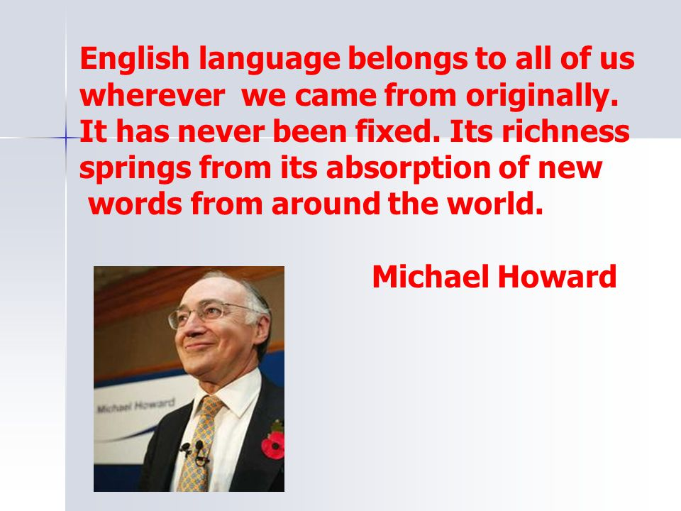 English language belongs to all of us wherever we came from originally. It has never been fixed. Its richness springs from its absorption of new words