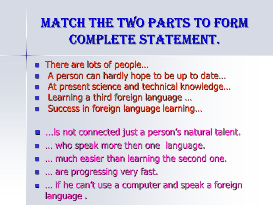 Match the two parts to form complete statement. There are lots of people… There are lots of people… A person can hardly hope to be up to date… A perso