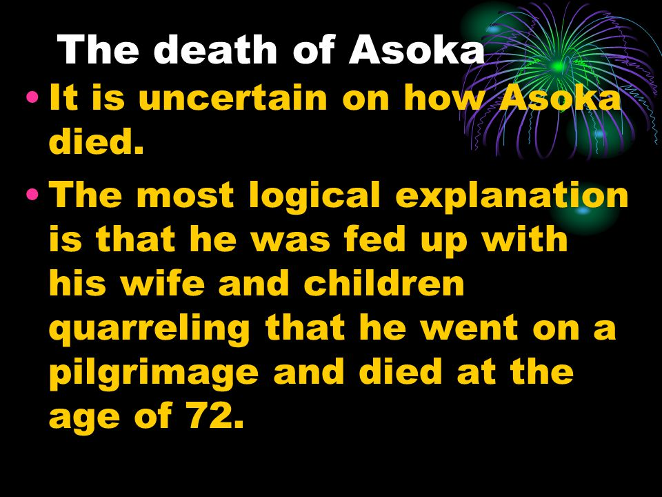 The death of Asoka It is uncertain on how Asoka died.