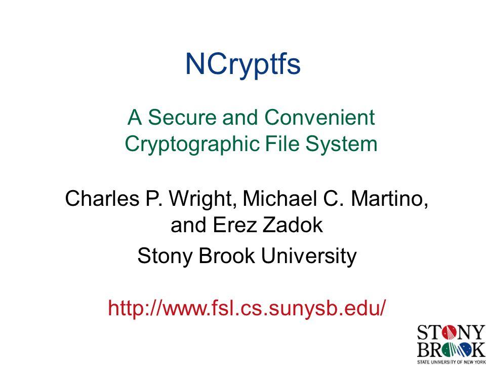 Charles P. Wright, Michael C. Martino, and Erez Zadok Stony Brook University http://www.fsl.cs.sunysb.edu/ NCryptfs A Secure and Convenient Cryptograp