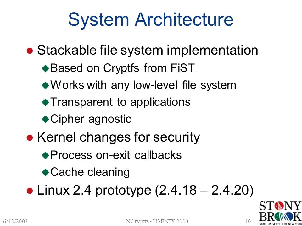 6/13/2003NCryptfs - USENIX 200310 System Architecture Stackable file system implementation  Based on Cryptfs from FiST  Works with any low-level file system  Transparent to applications  Cipher agnostic Kernel changes for security  Process on-exit callbacks  Cache cleaning Linux 2.4 prototype (2.4.18 – 2.4.20)