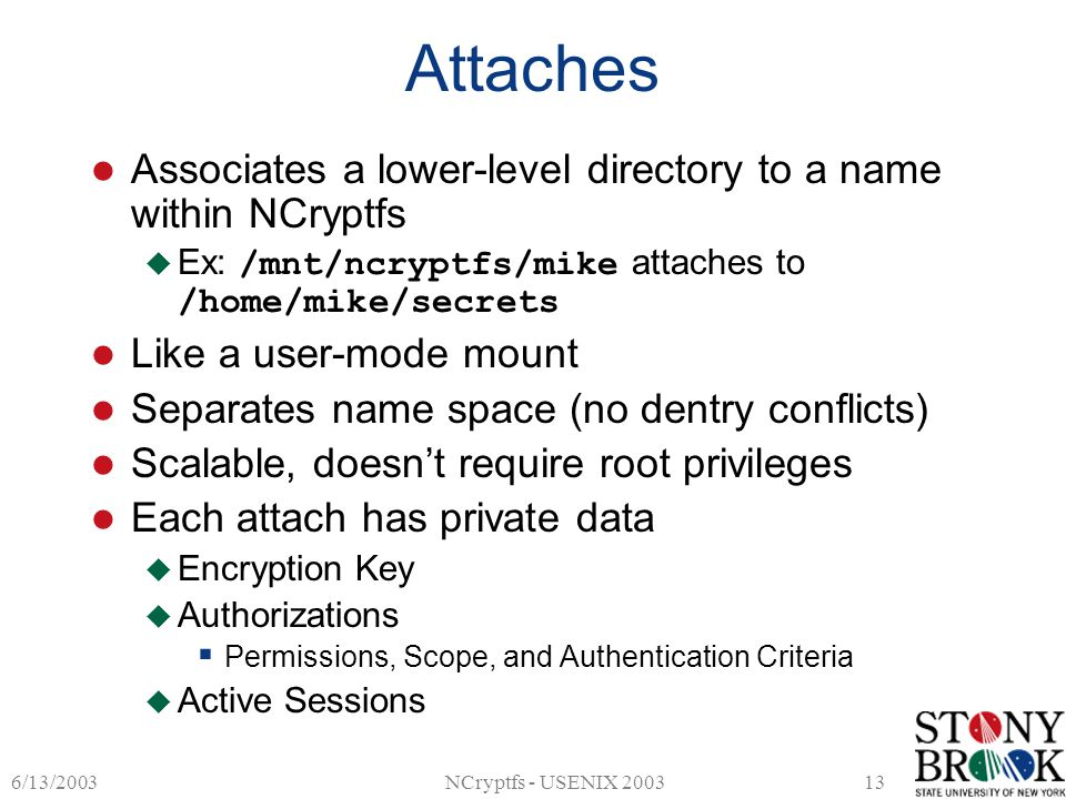 6/13/2003NCryptfs - USENIX 200313 Attaches Associates a lower-level directory to a name within NCryptfs  Ex: /mnt/ncryptfs/mike attaches to /home/mike/secrets Like a user-mode mount Separates name space (no dentry conflicts) Scalable, doesn't require root privileges Each attach has private data  Encryption Key  Authorizations  Permissions, Scope, and Authentication Criteria  Active Sessions