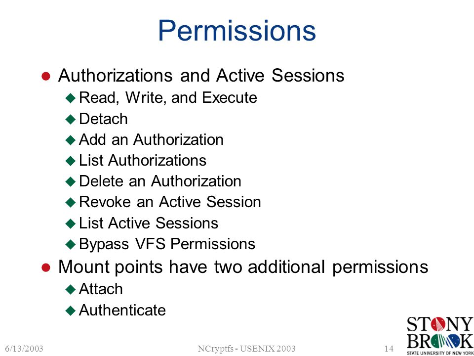 6/13/2003NCryptfs - USENIX 200314 Permissions Authorizations and Active Sessions  Read, Write, and Execute  Detach  Add an Authorization  List Authorizations  Delete an Authorization  Revoke an Active Session  List Active Sessions  Bypass VFS Permissions Mount points have two additional permissions  Attach  Authenticate