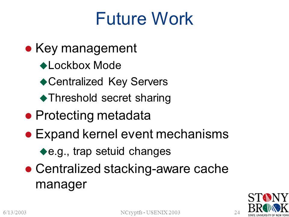 6/13/2003NCryptfs - USENIX 200324 Future Work Key management  Lockbox Mode  Centralized Key Servers  Threshold secret sharing Protecting metadata E