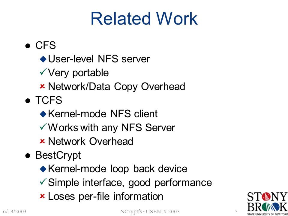 6/13/2003NCryptfs - USENIX 20035 Related Work CFS  User-level NFS server Very portable  Network/Data Copy Overhead TCFS  Kernel-mode NFS client Works with any NFS Server  Network Overhead BestCrypt  Kernel-mode loop back device Simple interface, good performance  Loses per-file information