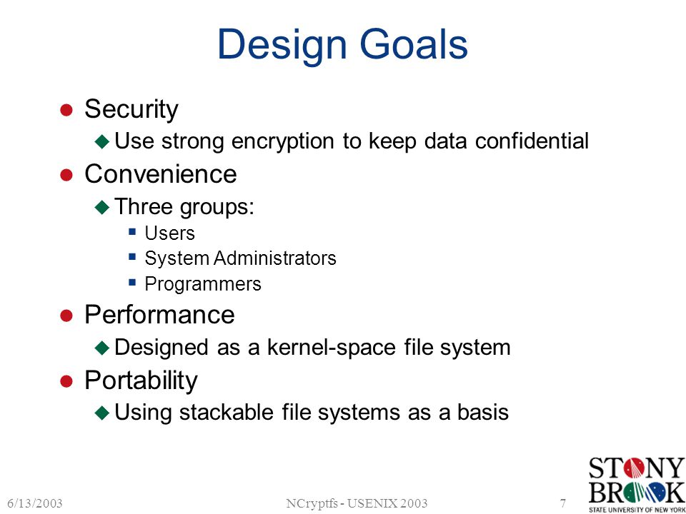 6/13/2003NCryptfs - USENIX 20037 Design Goals Security  Use strong encryption to keep data confidential Convenience  Three groups:  Users  System Administrators  Programmers Performance  Designed as a kernel-space file system Portability  Using stackable file systems as a basis