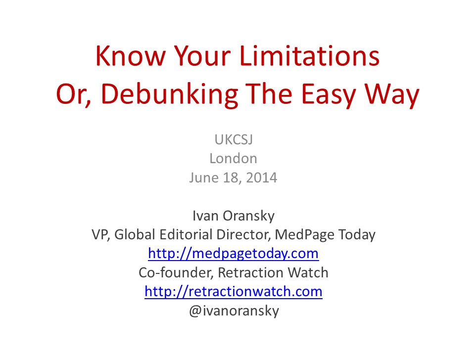 Know Your Limitations Or, Debunking The Easy Way UKCSJ London June 18, 2014 Ivan Oransky VP, Global Editorial Director, MedPage Today http://medpagetoday.com Co-founder, Retraction Watch http://retractionwatch.com @ivanoransky
