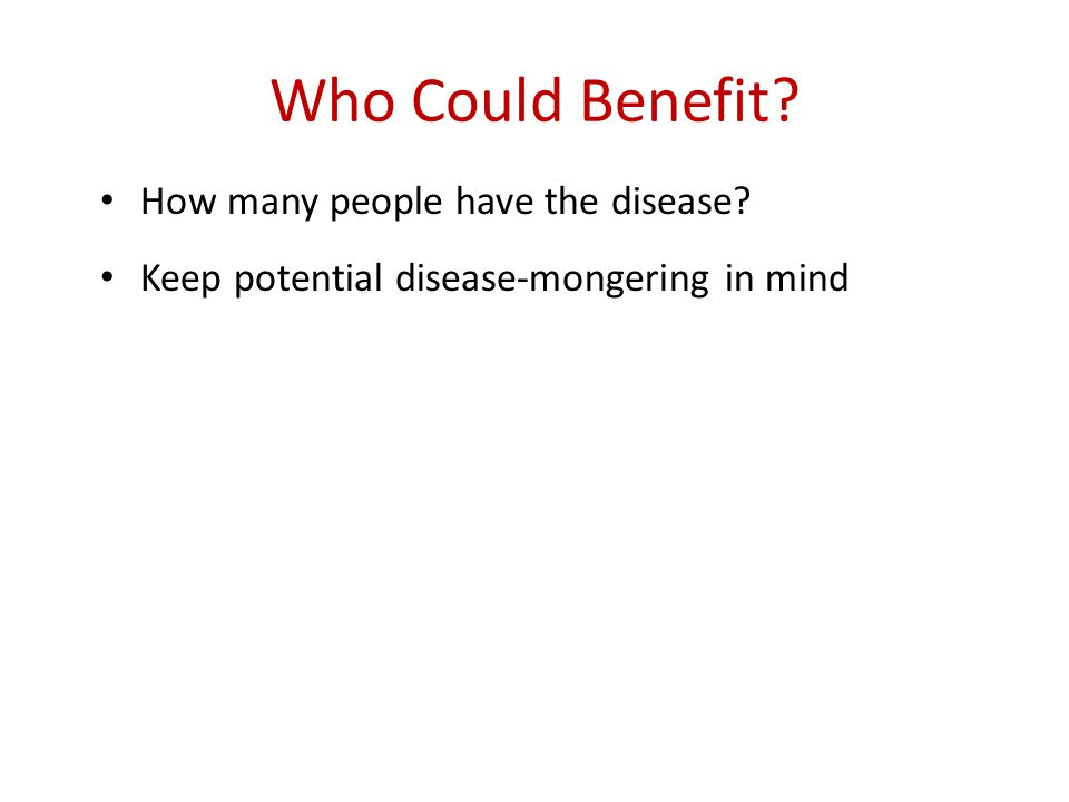 Who Could Benefit? How many people have the disease? Keep potential disease-mongering in mind