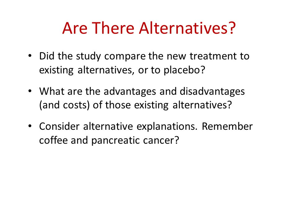 Are There Alternatives? Did the study compare the new treatment to existing alternatives, or to placebo? What are the advantages and disadvantages (an