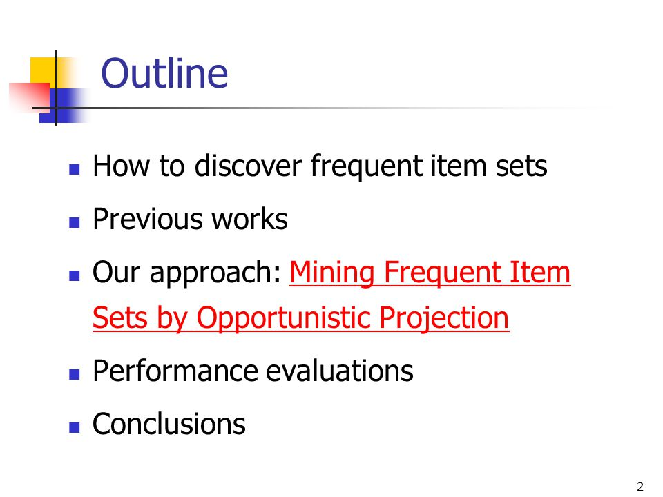 2 Outline How to discover frequent item sets Previous works Our approach: Mining Frequent Item Sets by Opportunistic Projection Performance evaluation