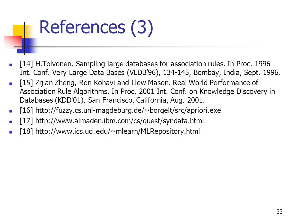 33 References (3) [14] H.Toivonen. Sampling large databases for association rules. In Proc. 1996 Int. Conf. Very Large Data Bases (VLDB'96), 134-145,