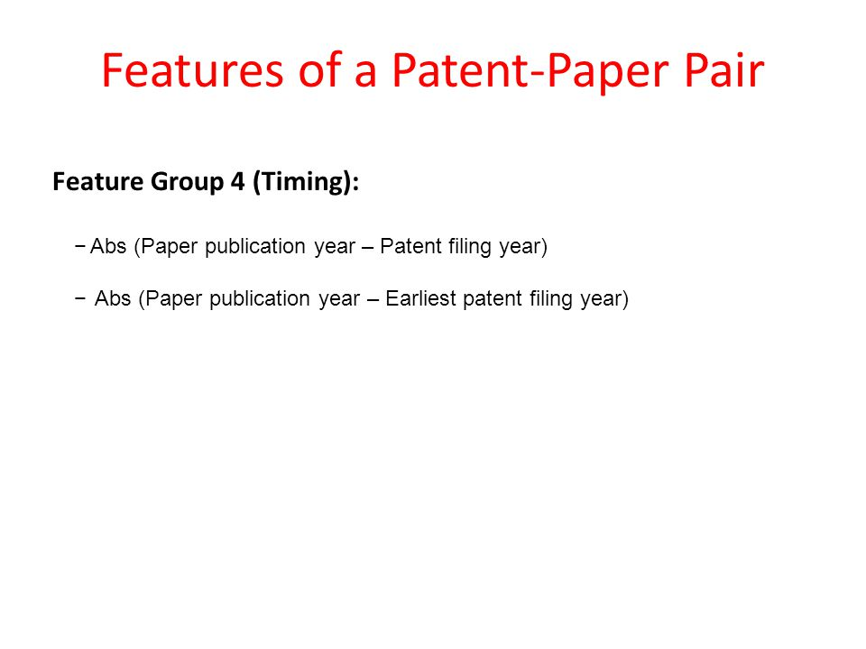 Features of a Patent-Paper Pair Feature Group 4 (Timing): −Abs (Paper publication year – Patent filing year) − Abs (Paper publication year – Earliest patent filing year)
