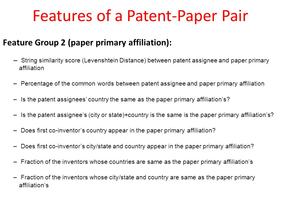 Features of a Patent-Paper Pair Feature Group 2 (paper primary affiliation): – String similarity score (Levenshtein Distance) between patent assignee and paper primary affiliation – Percentage of the common words between patent assignee and paper primary affiliation – Is the patent assignees' country the same as the paper primary affiliation's.