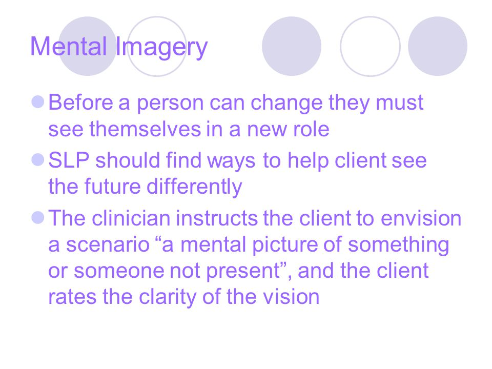 Mental Imagery Before a person can change they must see themselves in a new role SLP should find ways to help client see the future differently The clinician instructs the client to envision a scenario a mental picture of something or someone not present , and the client rates the clarity of the vision