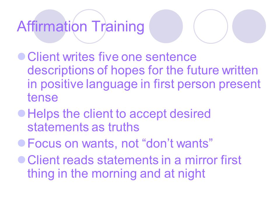 Affirmation Training Client writes five one sentence descriptions of hopes for the future written in positive language in first person present tense Helps the client to accept desired statements as truths Focus on wants, not don't wants Client reads statements in a mirror first thing in the morning and at night