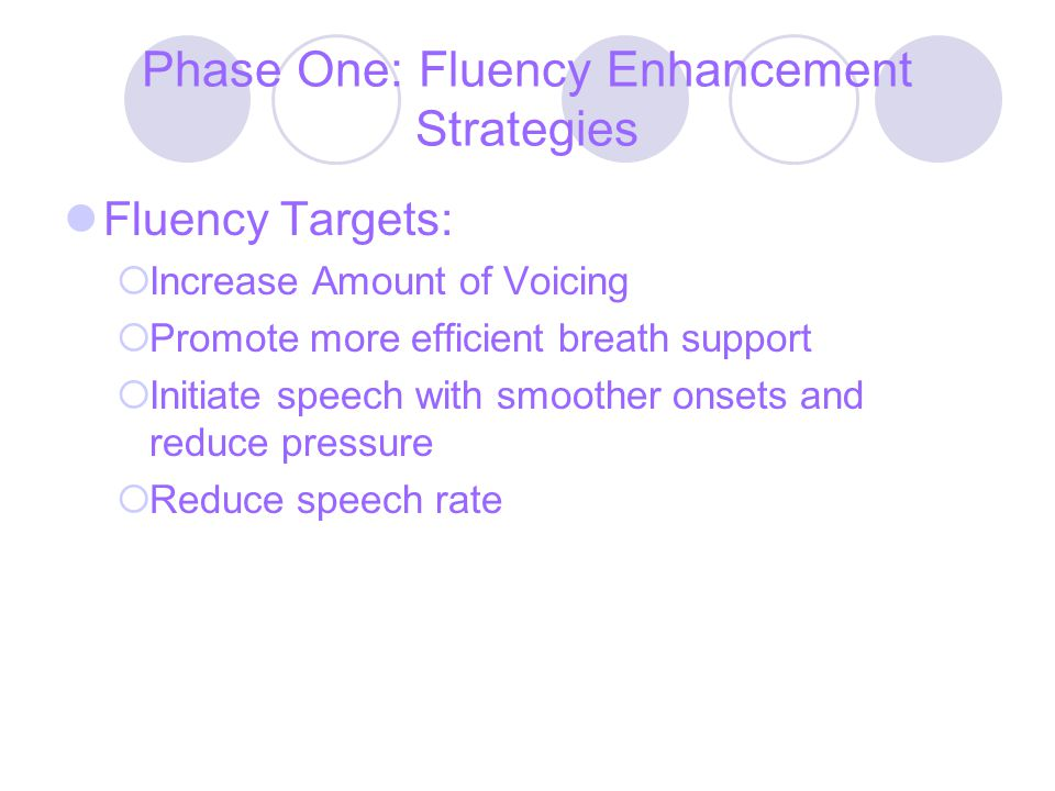 Phase One: Fluency Enhancement Strategies Fluency Targets:  Increase Amount of Voicing  Promote more efficient breath support  Initiate speech with smoother onsets and reduce pressure  Reduce speech rate
