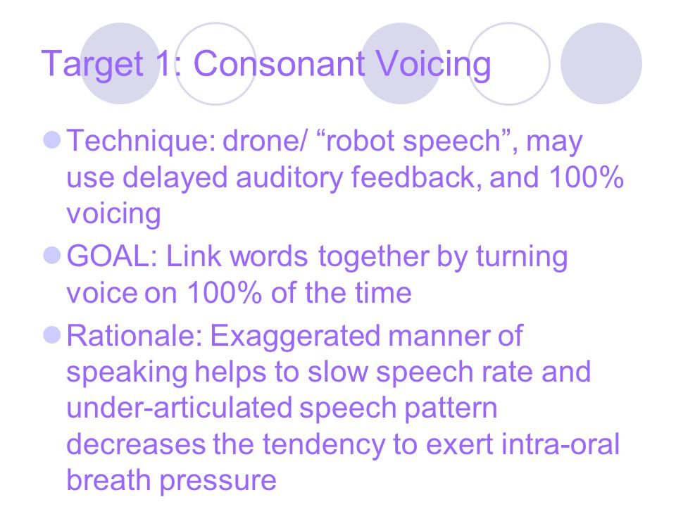 Target 1: Consonant Voicing Technique: drone/ robot speech , may use delayed auditory feedback, and 100% voicing GOAL: Link words together by turning voice on 100% of the time Rationale: Exaggerated manner of speaking helps to slow speech rate and under-articulated speech pattern decreases the tendency to exert intra-oral breath pressure