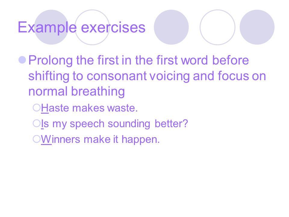 Example exercises Prolong the first in the first word before shifting to consonant voicing and focus on normal breathing  Haste makes waste.